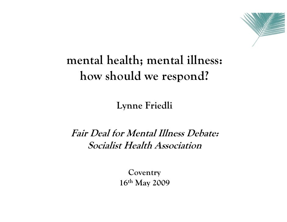 mental health; mental illness:  how should we respond?           Lynne FriedliFair Deal for Mental Illness Debate:    Soci...