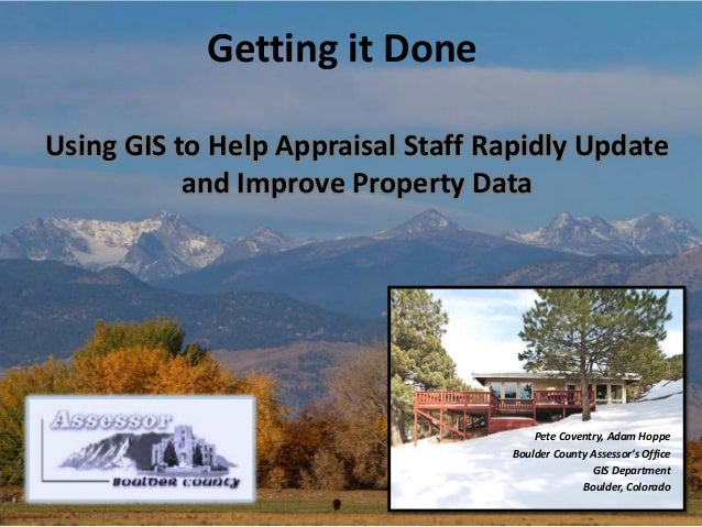 Getting it Done Using GIS to Help Appraisal Staff Rapidly Update and Improve Property Data  Pete Coventry, Adam Hoppe Boul...