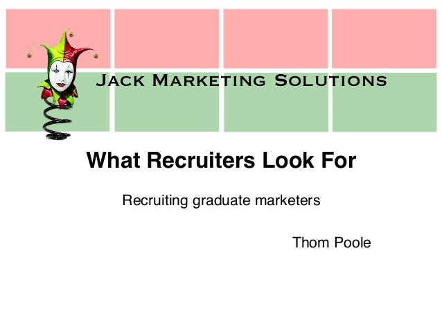 Jack Marketing Solutions Jack Marketing Solutions What Recruiters Look For! Recruiting graduate marketers! ! Thom Poole!