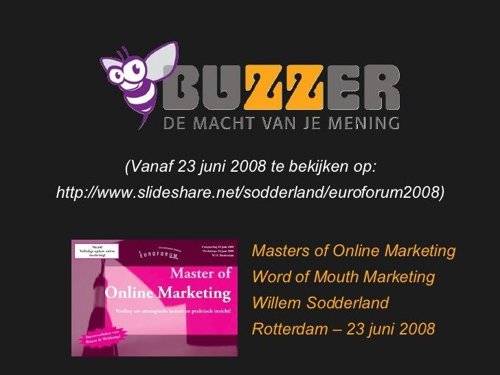 Welkom bij Buzzer Masters of Online Marketing Word of Mouth Marketing Willem Sodderland Rotterdam – 23 juni 2008 (Vanaf 23...