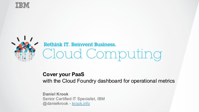 ‹#›  Cover your PaaS with the Cloud Foundry dashboard for operational metrics  Daniel Krook Senior Certified IT Specia...