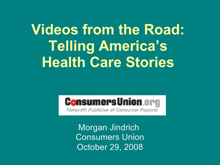 Videos from the Road:  Telling America's  Health Care Stories  Morgan Jindrich  Consumers Union October 29, 2008