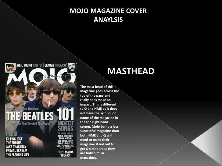 MOJO MAGAZINE COVER ANAYLSIS<br />MASTHEAD<br />The mast head of this magazine goes across the top of the page and really ...