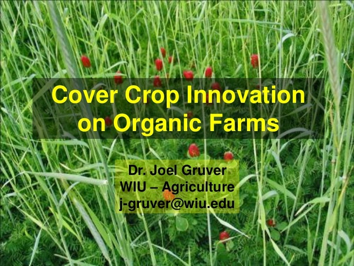 Cover Crop Innovation  on Organic Farms       Dr. Joel Gruver     WIU – Agriculture     j-gruver@wiu.edu