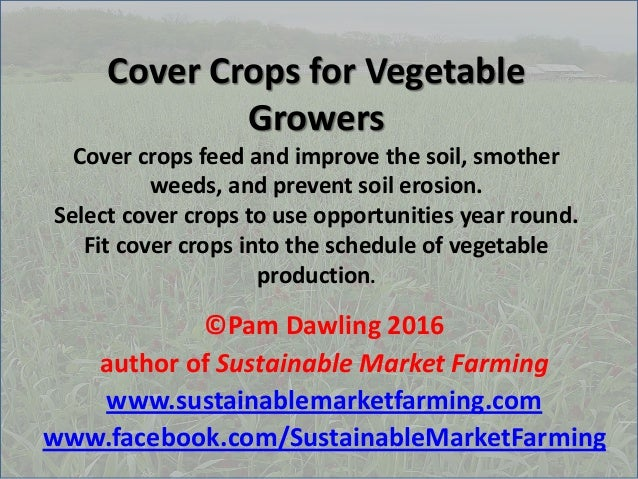 Cover Crops for Vegetable Growers Cover crops feed and improve the soil, smother weeds, and prevent soil erosion. Select c...