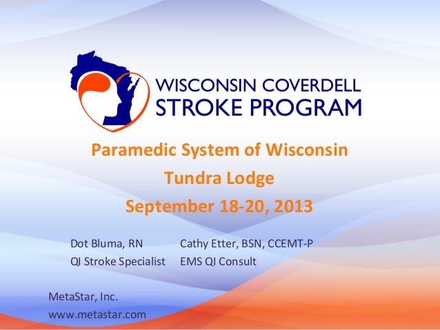 Paramedic System of Wisconsin Tundra Lodge September 18-20, 2013 Dot Bluma, RN QI Stroke Specialist MetaStar, Inc. www.met...