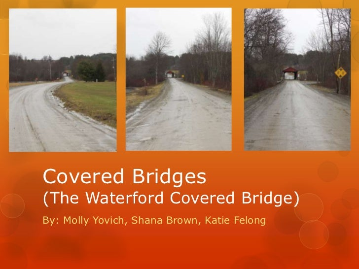 Covered Bridges (The Waterford Covered Bridge)<br />By: Molly Yovich, Shana Brown, Katie Felong<br />