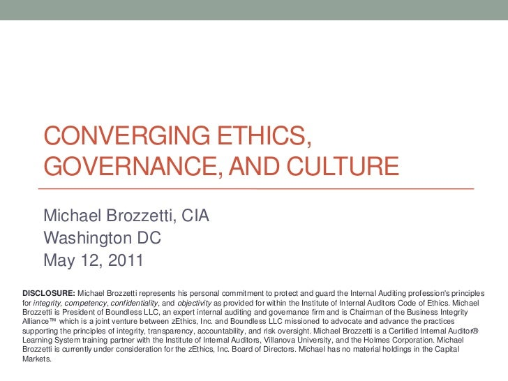 CONVERGING ETHICS,      GOVERNANCE, AND CULTURE      Michael Brozzetti, CIA      Washington DC      May 12, 2011DISCLOSURE...