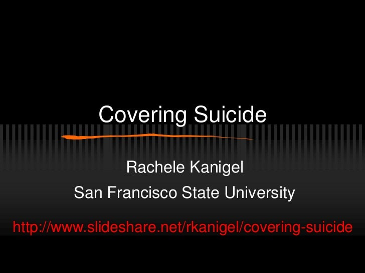 Covering Suicide                Rachele Kanigel         San Francisco State Universityhttp://www.slideshare.net/rkanigel/c...