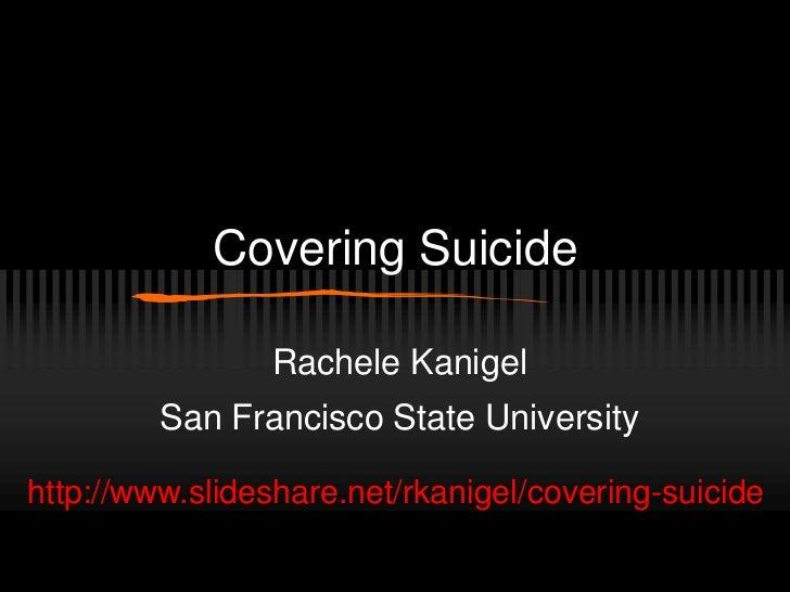 Covering Suicide                Rachele Kanigel         San Francisco State Universityhttp://www.slideshare.net/rkanigel/c...