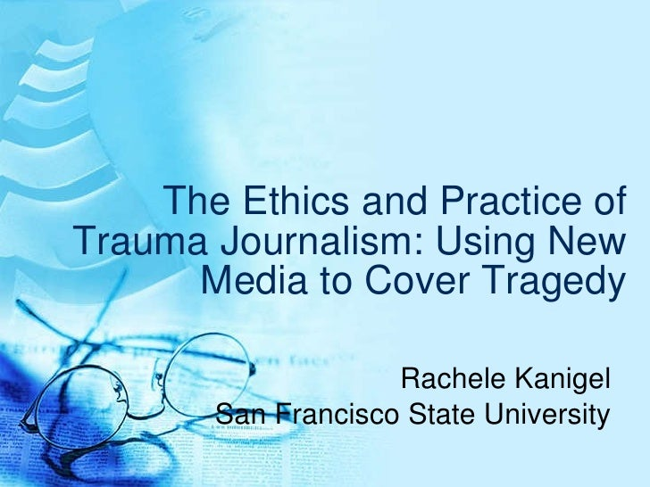 The Ethics and Practice of Trauma Journalism: Using New Media to Cover Tragedy Rachele Kanigel San Francisco State Univers...