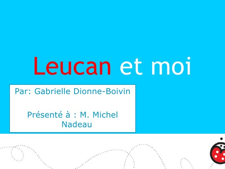 Leucan et moi Par: Gabrielle Dionne-Boivin     Présenté à : M. Michel            Nadeau