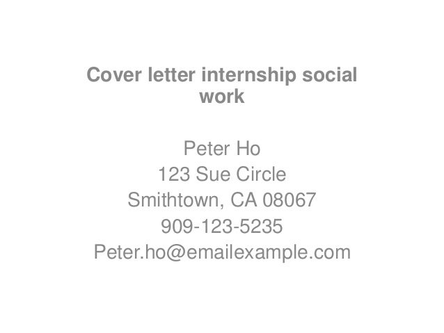 Cover Letter Internship Social Work Peter Ho 123 Sue Circle Smithtown, CA  08067 909  ...  Cover Letter For Social Work