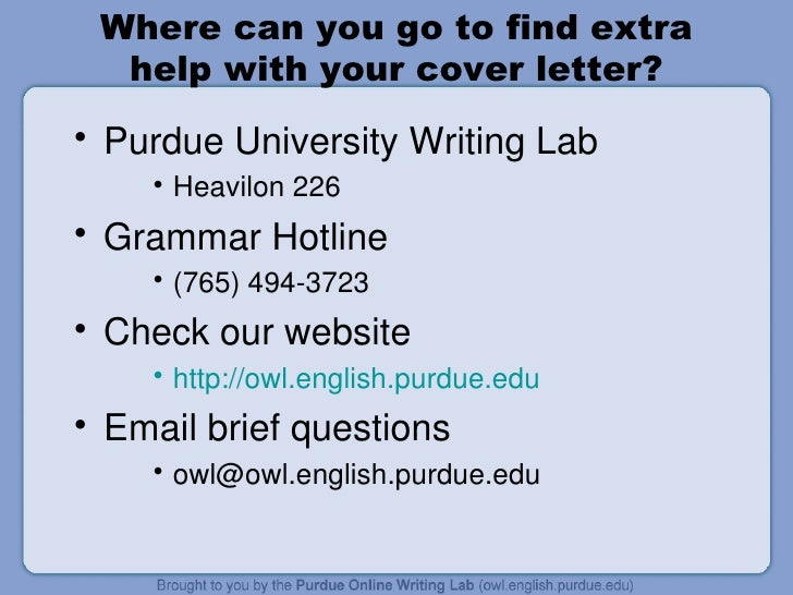 purdue online writing lab cover letter A letter of intent for a teaching job is similar to the cover letter that would accompany your resume if you were applying for a non-academic position while brevity may be king in technical and business fields, according to purdue's online writing lab, cover letters for academic positions might.