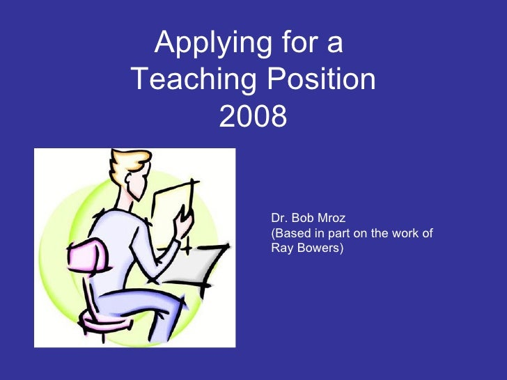 Applying for a  Teaching Position 2008 Dr. Bob Mroz (Based in part on the work of Ray Bowers)