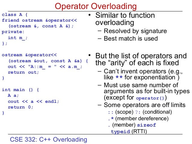 operator overloading in c We have already seen how functions can be overloaded in c++ we can also overload operators, such as the + operator, for classes that we write note that operators for built-in types may not.