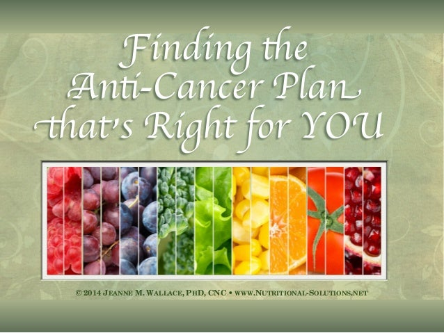 © 2014 JEANNE M. WALLACE, PHD, CNC • WWW.NUTRITIONAL-SOLUTIONS.NET Finding the Anti-Cancer Plan that's Right for YOU