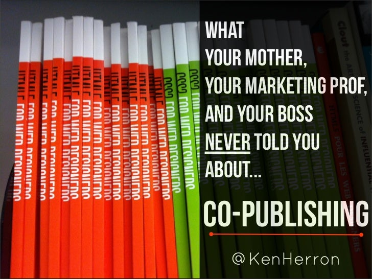 WhatYour Mother,Your Marketing PROF,and Your BossNever Told YouAbout...Co-Publishing   @KenHerron