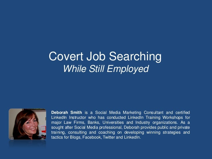 Covert Job Searching      While Still EmployedDeborah Smith is a Social Media Marketing Consultant and certifiedLinkedIn I...