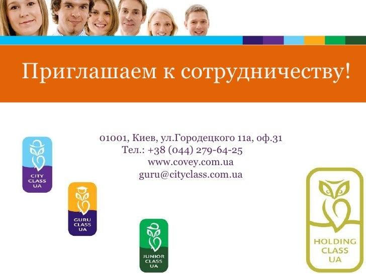 01001 , Киев, ул.Городецкого 11а, оф.31 Тел .:  +38(044)279 - 64 - 25   www. c ovey.com. ua guru @cityclass .com. ua При...