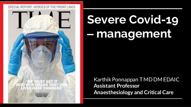 Severe Covid-19 – management Karthik Ponnappan T MD DM EDAIC Assistant Professor Anaesthesiology and Critical Care