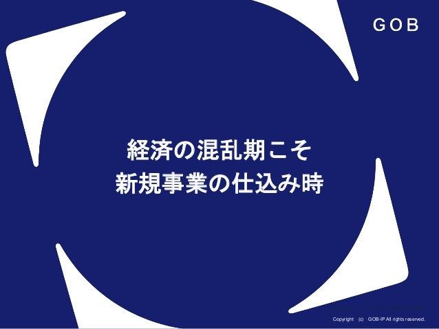Copyright (c) GOB-IP All rights reserved. Copyright (c) GOB-IP All rights reserved. 経済の混乱期こそ 新規事業の仕込み時