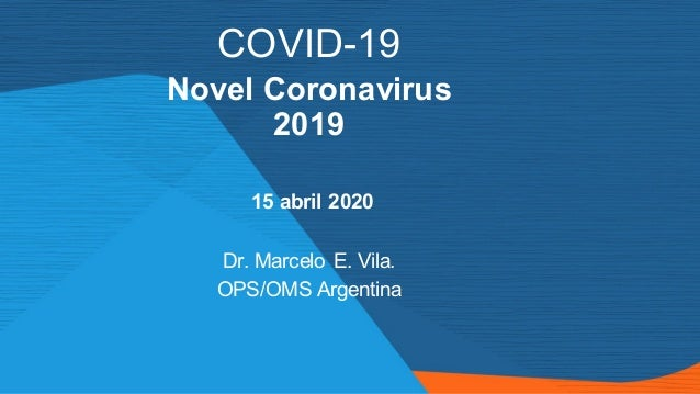 COVID-19 Novel Coronavirus 2019 15 abril 2020 Dr. Marcelo E. Vila. OPS/OMS Argentina