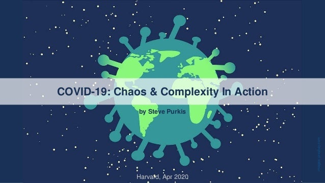 COVID-19: Chaos & Complexity In Action Harvard, Apr 2020 by Steve Purkis images:pixabay.com