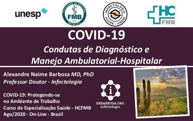 COVID-19 Condutas de Diagn�stico e Manejo Ambulatorial-Hospitalar Alexandre Naime Barbosa MD, PhD Professor Doutor - Infec...