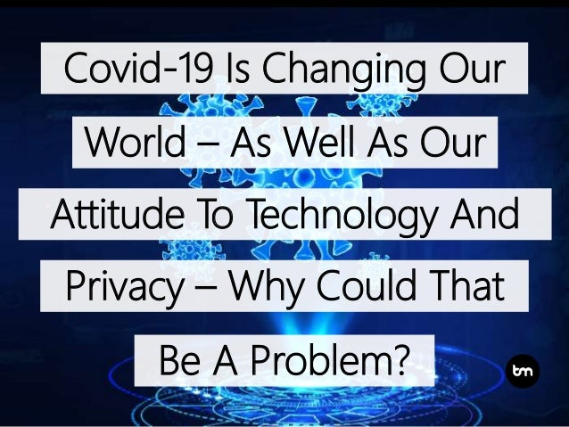 Covid-19 Is Changing Our World – As Well As Our Attitude To Technology And Privacy – Why Could That Be A Problem?