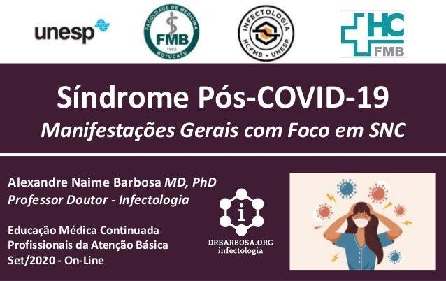 Síndrome Pós-COVID-19 Manifestações Gerais com Foco em SNC Alexandre Naime Barbosa MD, PhD Professor Doutor - Infectologia...
