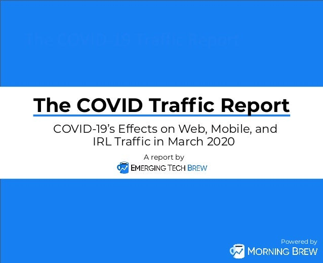 Powered by The COVID-19 Traffic Report A report by COVID-19's Effects on Web, Mobile, and IRL Traffic in March 2020 The COV...
