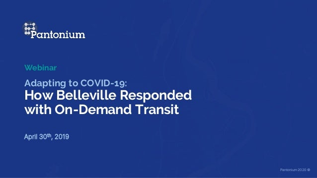 Adapting to COVID-19: How Belleville Responded with On-Demand Transit April 30th, 2019 Webinar Pantonium 2020 ©