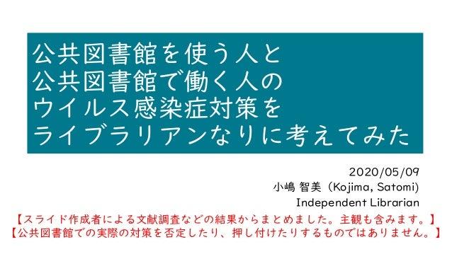 公共図書館を使う人と 公共図書館で働く人の ウイルス感染症対策を ライブラリアンなりに考えてみた 2020/05/09 小嶋 智美(Kojima, Satomi) Independent Librarian 【スライド作成者による文献調査などの...