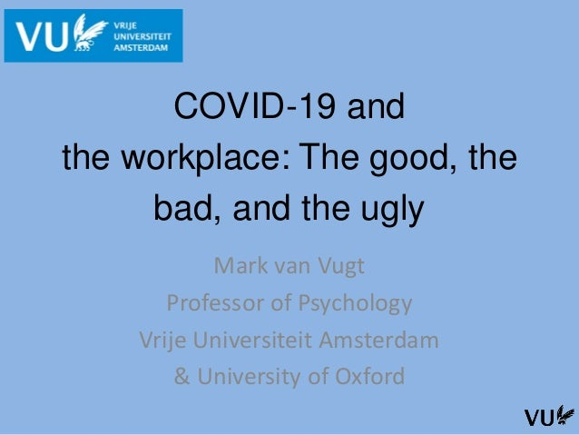 COVID-19 and the workplace: The good, the bad, and the ugly Mark van Vugt Professor of Psychology Vrije Universiteit Amste...