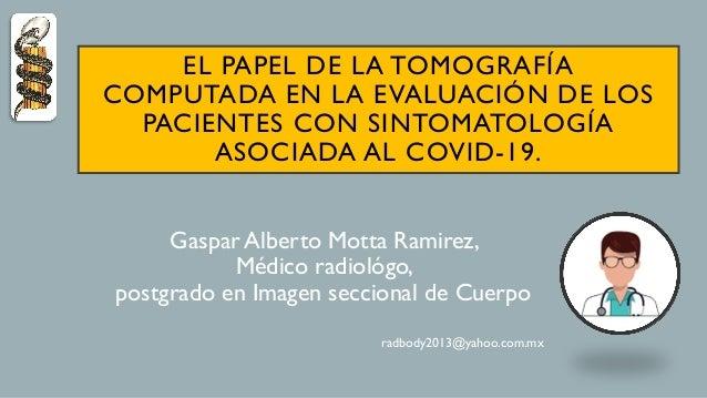 EL PAPEL DE LA TOMOGRAFÍA COMPUTADA EN LA EVALUACIÓN DE LOS PACIENTES CON SINTOMATOLOGÍA ASOCIADA AL COVID-19. Gaspar Albe...