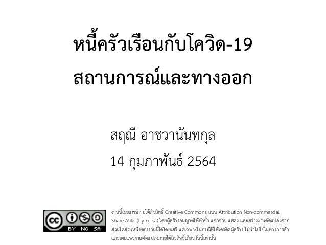 หนี้ครัวเรือนกับโควิด-19 สถานการณ์และทางออก สฤณี อาชวานันทกุล 14 กุมภาพันธ์ 2564  งานนี้เผยแพร่ภายใต้ลิขสิทธิ์ Creative C...