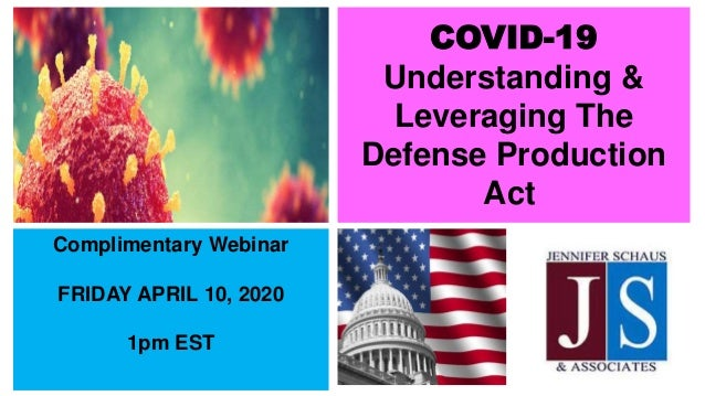 COVID-19 Understanding & Leveraging The Defense Production Act Complimentary Webinar FRIDAY APRIL 10, 2020 1pm EST