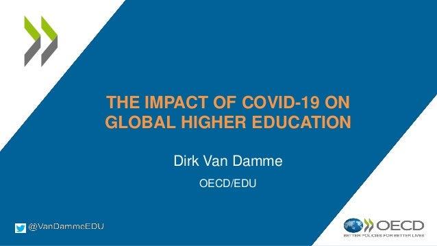 THE IMPACT OF COVID-19 ON GLOBAL HIGHER EDUCATION Dirk Van Damme OECD/EDU