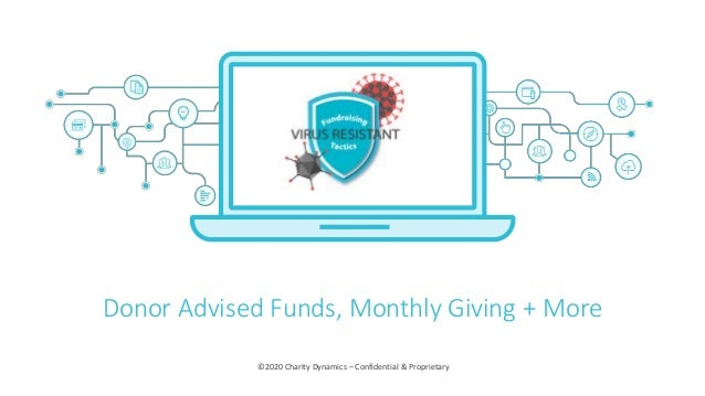 ©2020 Charity Dynamics – Confidential & Proprietary Donor Advised Funds, Monthly Giving + More