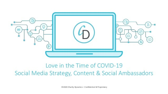 ©2020 Charity Dynamics – Confidential & Proprietary Love in the Time of COVID-19 Social Media Strategy, Content & Social A...