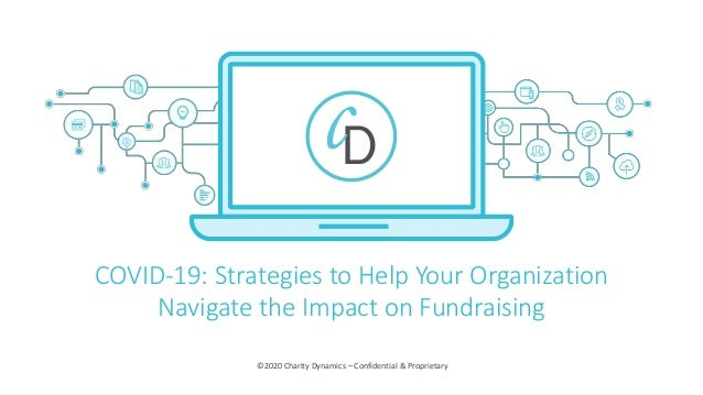 ©2020 Charity Dynamics – Confidential & Proprietary COVID-19: Strategies to Help Your Organization Navigate the Impact on ...