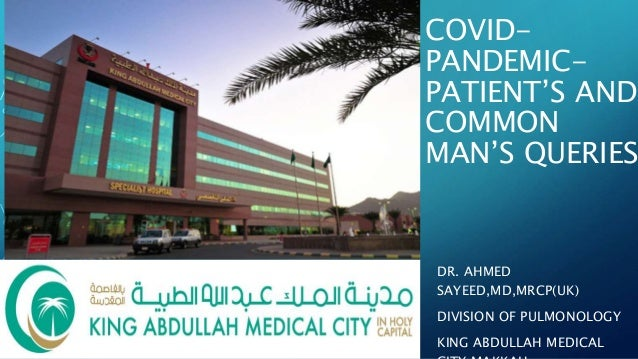 COVID- PANDEMIC- PATIENT'S AND COMMON MAN'S QUERIES DR. AHMED SAYEED,MD,MRCP(UK) DIVISION OF PULMONOLOGY KING ABDULLAH MED...