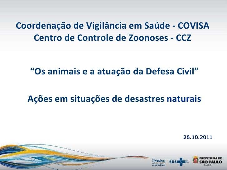 """26.10.2011 """" Os animais e a atuação da Defesa Civil"""" Ações em situações de desastres  naturais Coordenação de Vigilância e..."""