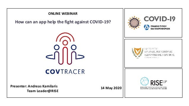 Presenter: Andreas Kamilaris Team Leader@RISE 14 May 2020 ONLINE WEBINAR How can an app help the fight against COVID-19?