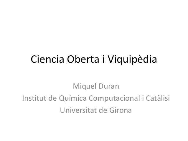 Ciencia Oberta i Viquipèdia Miquel Duran Institut de Química Computacional i Catàlisi Universitat de Girona