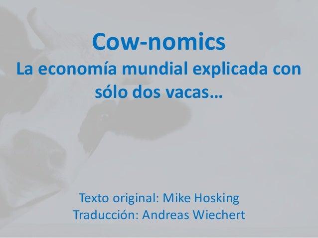 Cow-nomics La economía mundial explicada con sólo dos vacas… Texto original: Mike Hosking Traducción: Andreas Wiechert
