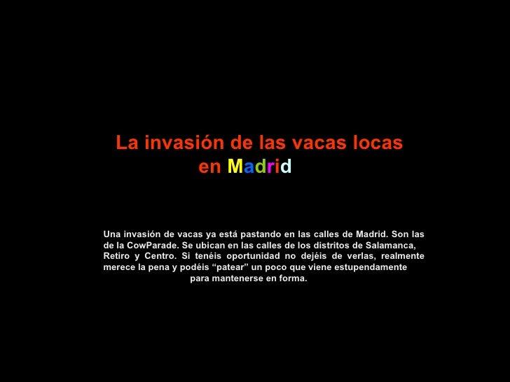 La invasión de las vacas locas en  M a d r i d Una invasión de vacas ya está pastando en las calles de Madrid. Son las de ...