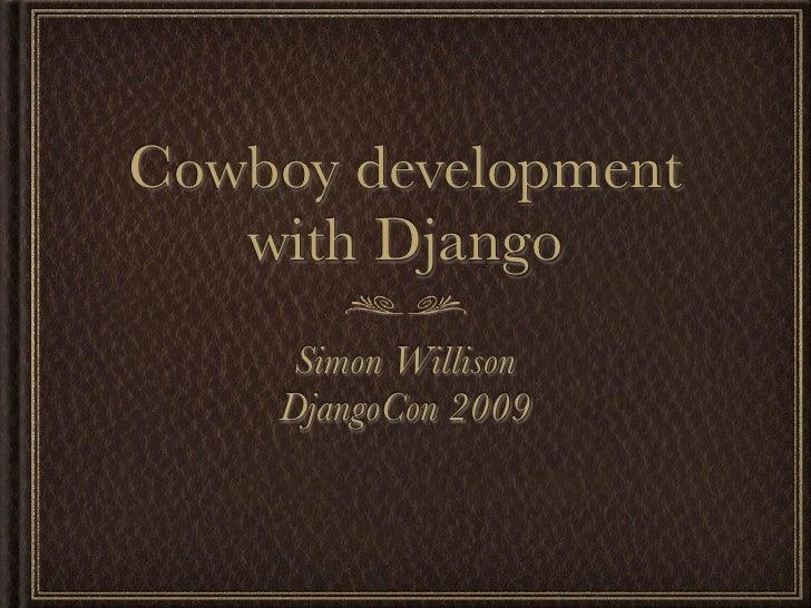 Cowboy development    with Django      Simon Willison     DjangoCon 2009