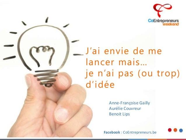 J'ai envie de me lancer mais… je n'ai pas (ou trop) d'idée Anne-Françoise Gailly Aurélie Couvreur Benoit Lips Facebook : C...